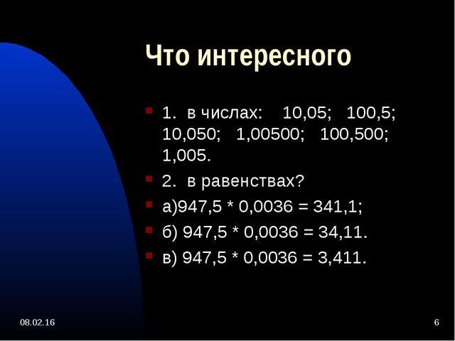 * * Что интересного 1. в числах: 10,05; 100,5; 10,050; 1,00500; 100,500; 1,00...