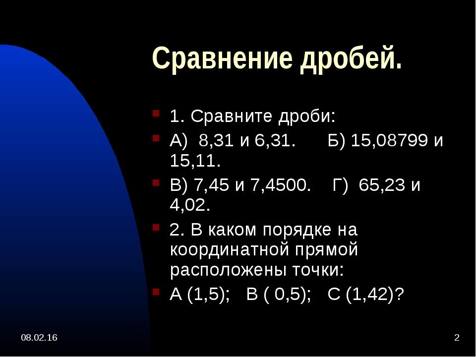 * * Сравнение дробей. 1. Сравните дроби: А) 8,31 и 6,31. Б) 15,08799 и 15,11....