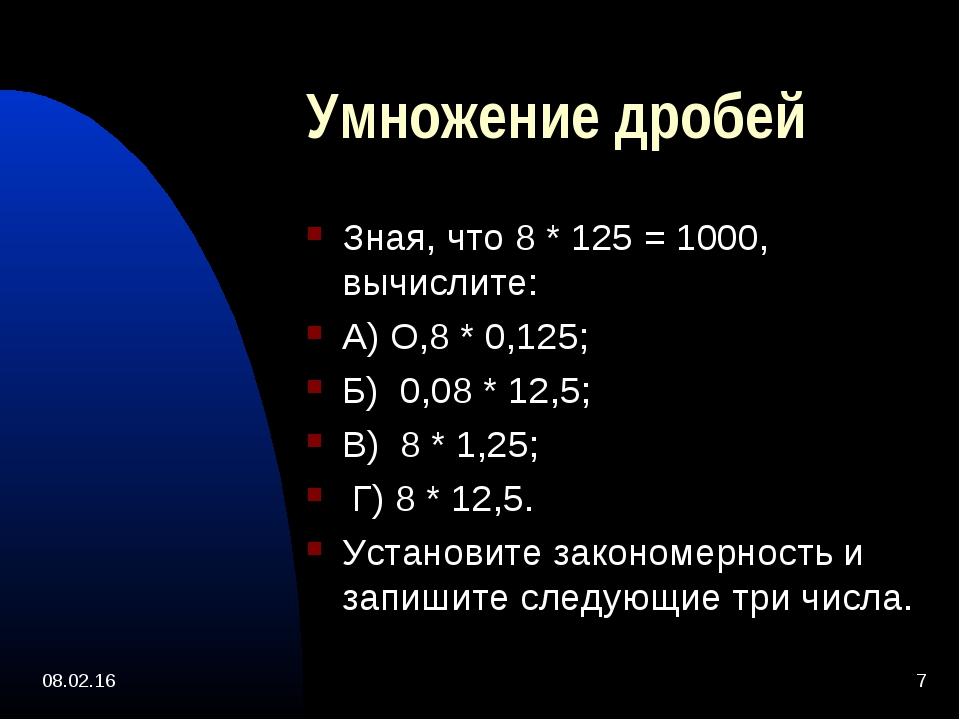 * * Умножение дробей Зная, что 8 * 125 = 1000, вычислите: А) О,8 * 0,125; Б)...