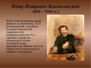 Пётр Петрович Кончаловский (1876 – 1956 гг.) Более тысячи произведений написа