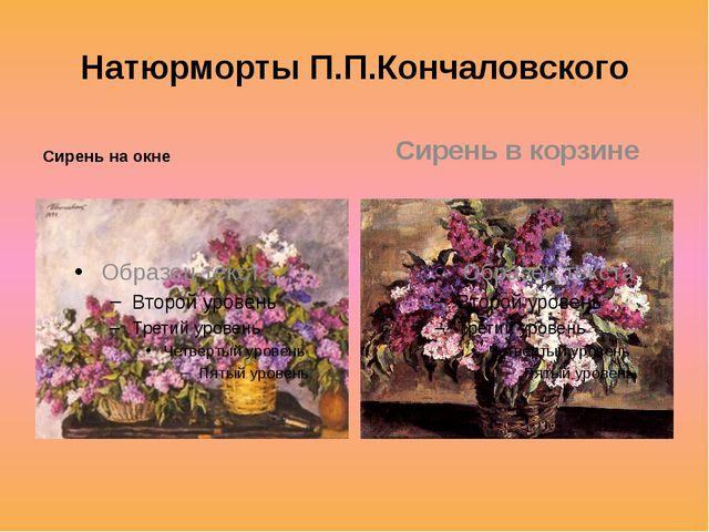 Натюрморты П.П.Кончаловского Сирень на окне Сирень в корзине