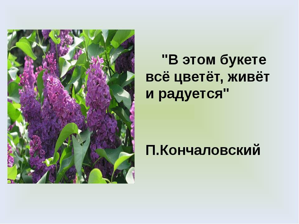 """""""В этом букете всё цветёт, живёт и радуется"""" П.Кончаловский"""