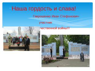 Наша гордость и слава! Гаврошенко Иван Стефонович- участник Великой Отечестве