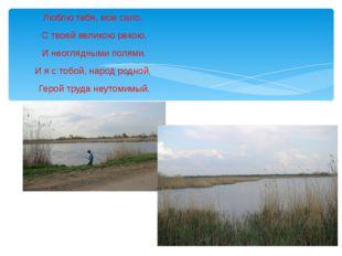 Люблю тебя, мое село, С твоей великою рекою, И неоглядными полями. И я с тоб