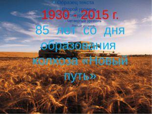 1930 - 2015 г. 85 лет со дня образования колхоза «Новый путь»