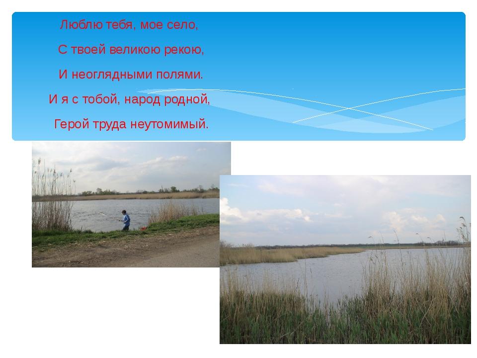 Люблю тебя, мое село, С твоей великою рекою, И неоглядными полями. И я с тоб...
