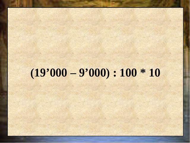 (19'000 – 9'000) : 100 * 10