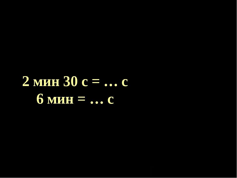 2 мин 30 с = … с 6 мин = … с