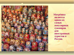 Матрёшка является одним из самых популярных сувениров для иностранных турист