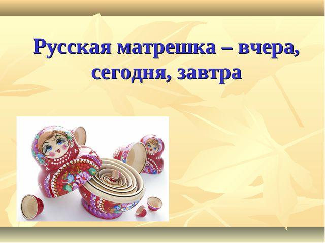 Русская матрешка – вчера, сегодня, завтра