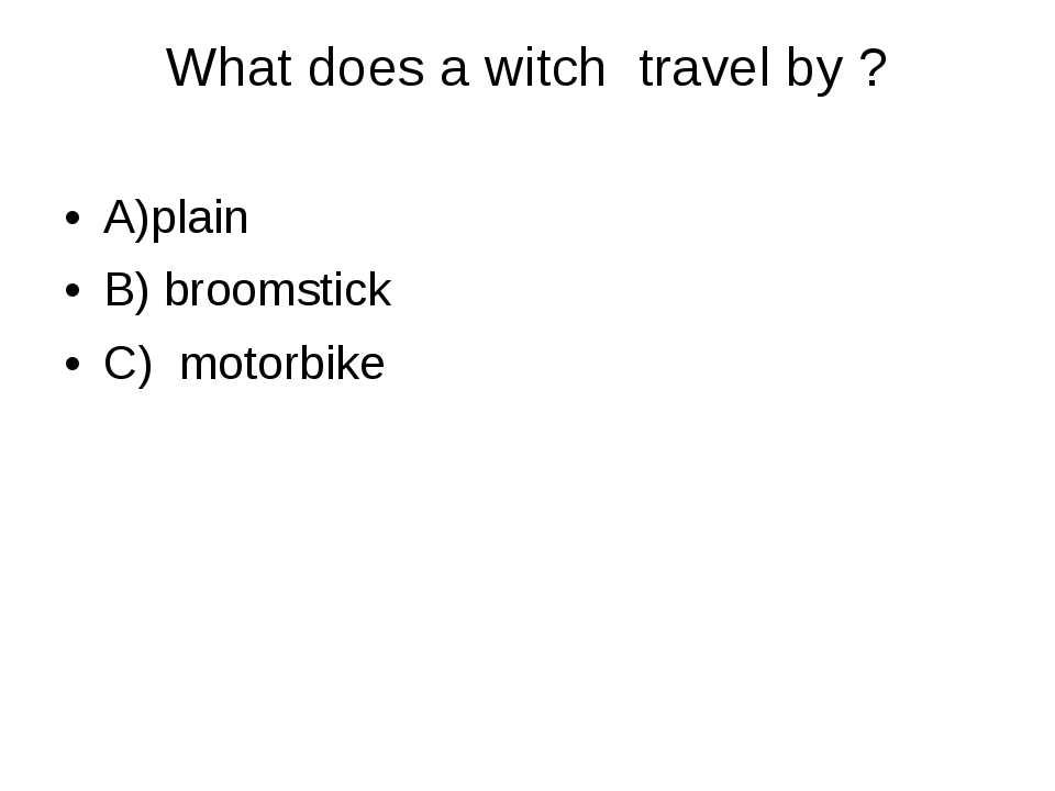 What does a witch  travel by ? 