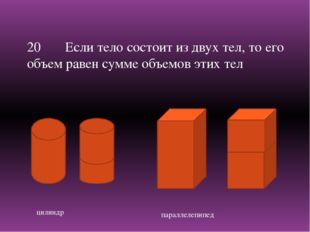 цилиндр параллелепипед 20 Если тело состоит из двух тел, то его объем равен