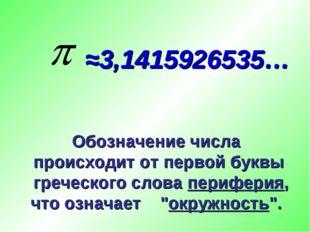 ≈3,1415926535… Обозначение числа происходит от первой буквы греческого слова