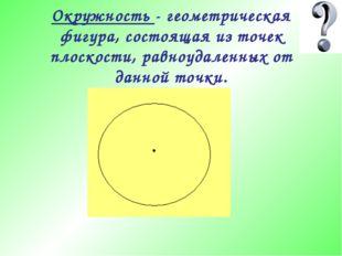 Окружность - геометрическая фигура, состоящая из точек плоскости, равноудален