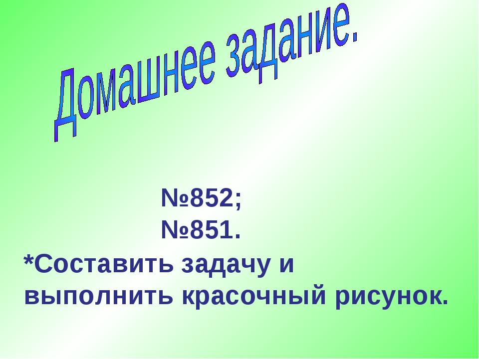 №852; №851. *Составить задачу и выполнить красочный рисунок.
