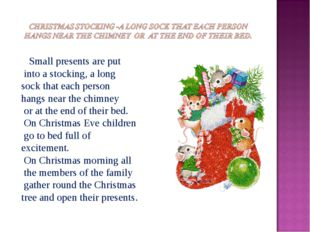 Small presents are put into a stocking, a long sock that each person hang