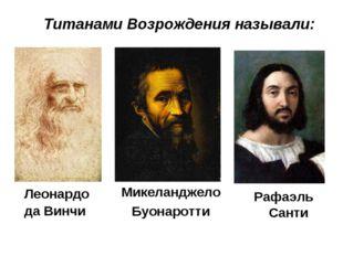 Титанами Возрождения называли: Микеланджело Буонаротти Леонардо да Винчи Рафа