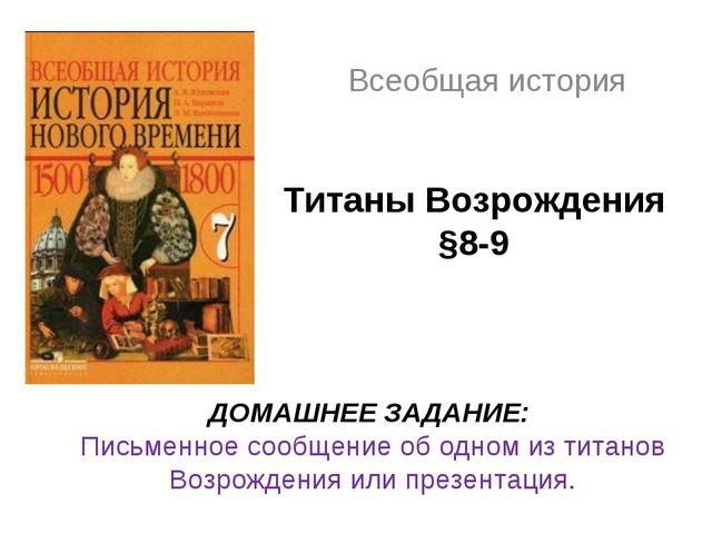 Титаны Возрождения §8-9 Всеобщая история ДОМАШНЕЕ ЗАДАНИЕ: Письменное сообщен...