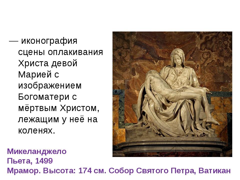 Пьета́, (от итал. pietá — «жалость») — иконография сцены оплакивания Христа д...