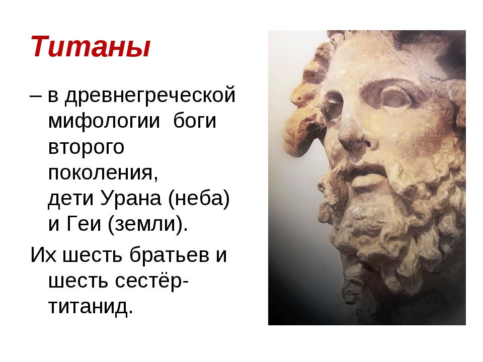 Титаны – в древнегреческой мифологии боги второго поколения, дети Урана (неба...