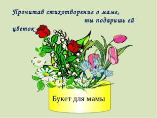 Букет для мамы Прочитав стихотворение о маме, ты подаришь ей цветок