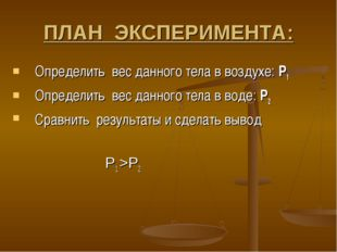 ПЛАН ЭКСПЕРИМЕНТА: Определить вес данного тела в воздухе: Р1 Определить вес д