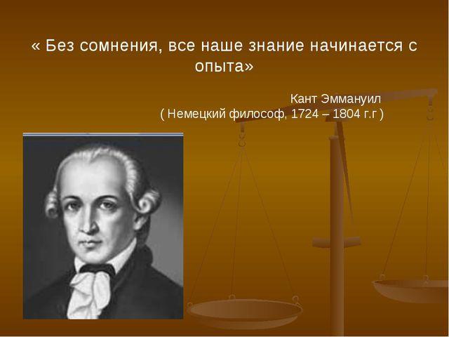 « Без сомнения, все наше знание начинается с опыта» Кант Эммануил ( Немецкий...