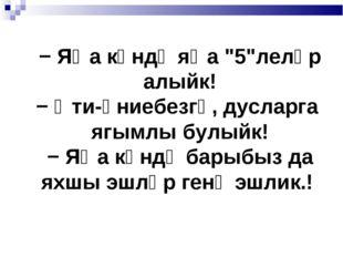 "− Яңа көндә яңа ""5""леләр алыйк! − Әти-әниебезгә, дусларга ягымлы булыйк! − Я"