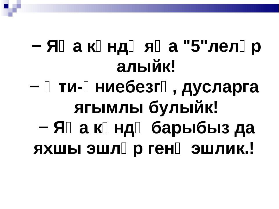 "− Яңа көндә яңа ""5""леләр алыйк! − Әти-әниебезгә, дусларга ягымлы булыйк! − Я..."