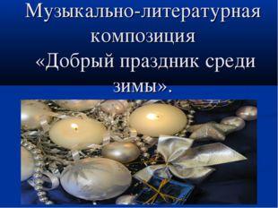 Музыкально-литературная композиция «Добрый праздник среди зимы».
