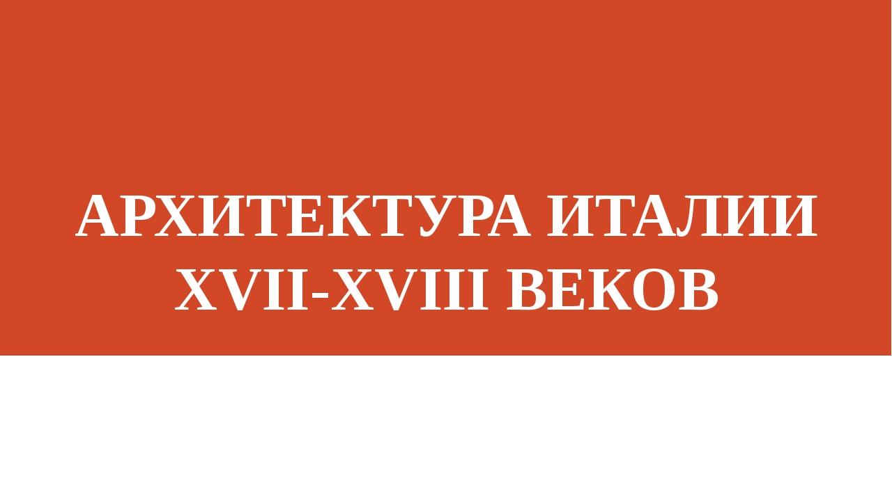 АРХИТЕКТУРА ИТАЛИИ XVII-XVIII ВЕКОВ