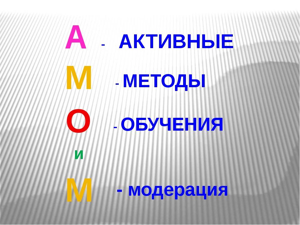 А О М - АКТИВНЫЕ - ОБУЧЕНИЯ - МЕТОДЫ и М - модерация