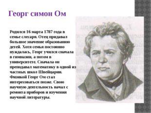 Георг симон Ом Родился 16 марта 1787 года в семье слесаря. Отец придавал боль