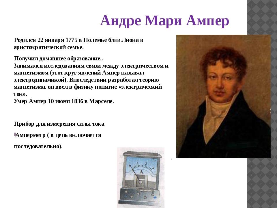 Андре Мари Ампер Родился 22 января 1775 в Полемье близ Лиона в аристократичес...