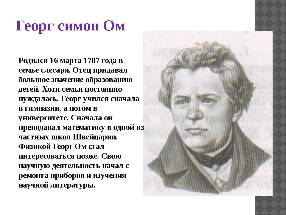 Георг симон Ом Родился 16 марта 1787 года в семье слесаря. Отец придавал боль...