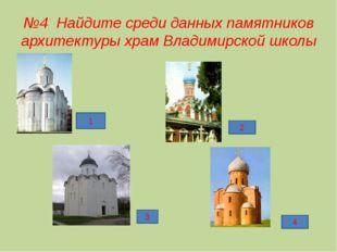 №4 Найдите среди данных памятников архитектуры храм Владимирской школы 1 2 3 4