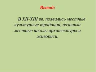 Вывод: В XII-XIII вв. появились местные культурные традиции, возникли местные
