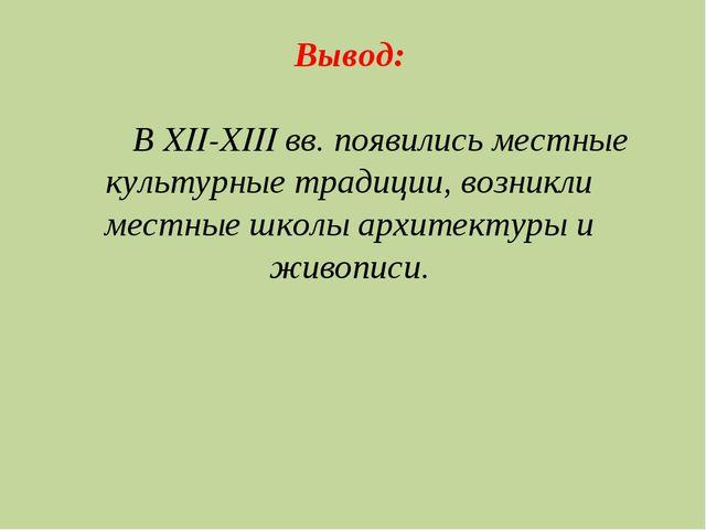 Вывод: В XII-XIII вв. появились местные культурные традиции, возникли местные...