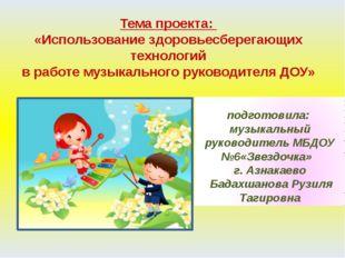 Тема проекта: «Использование здоровьесберегающих технологий в работе музыкаль