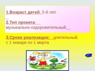 1.Возраст детей: 5-6 лет. 2.Тип проекта: музыкально-оздоровительный 3.Сроки