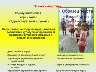 Психогимнастика Коммуникативная игра - танец «Здравствуй, мой дружок!» Цель: