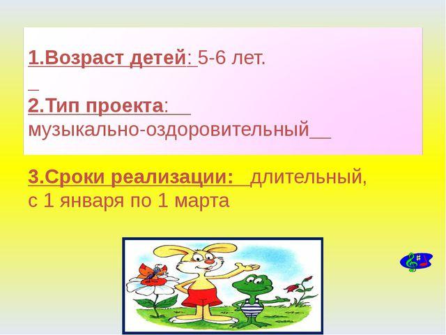 1.Возраст детей: 5-6 лет. 2.Тип проекта: музыкально-оздоровительный 3.Сроки...