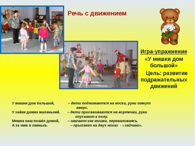Речь с движением Игра-упражнение «У мишки дом большой» Цель: развитие подража...
