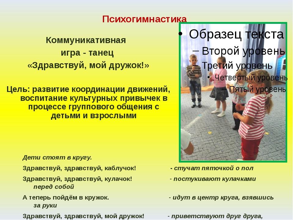 Психогимнастика Коммуникативная игра - танец «Здравствуй, мой дружок!» Цель:...