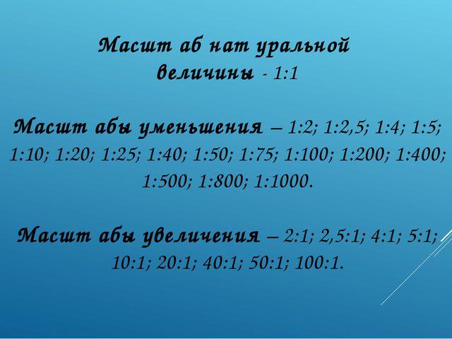 Масшт аб нат уральной величины - 1:1 Масшт абы уменьшения – 1:2; 1:2,5; 1:4;...