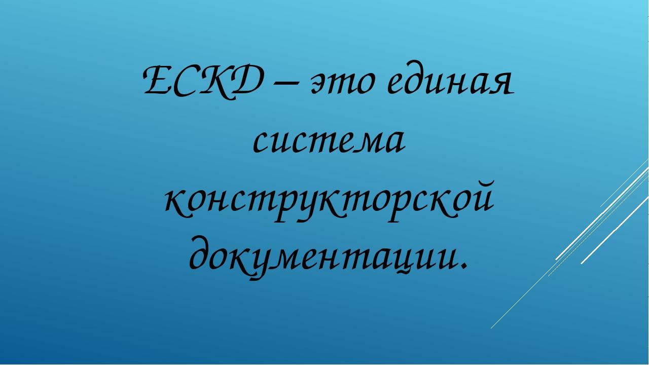 ЕСКД – это единая система конструкторской документации.