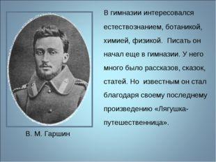 В гимназии интересовался естествознанием, ботаникой, химией, физикой. Писать