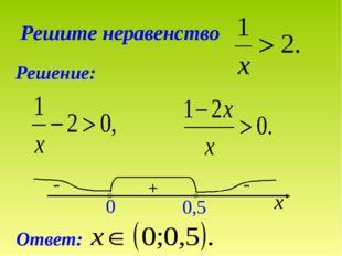 Решите неравенство Решение: + 0 0,5 х - - Ответ: ○ ○