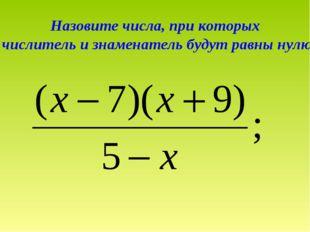 Назовите числа, при которых числитель и знаменатель будут равны нулю