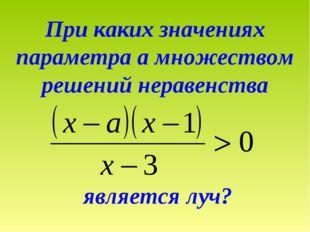 При каких значениях параметра а множеством решений неравенства является луч?